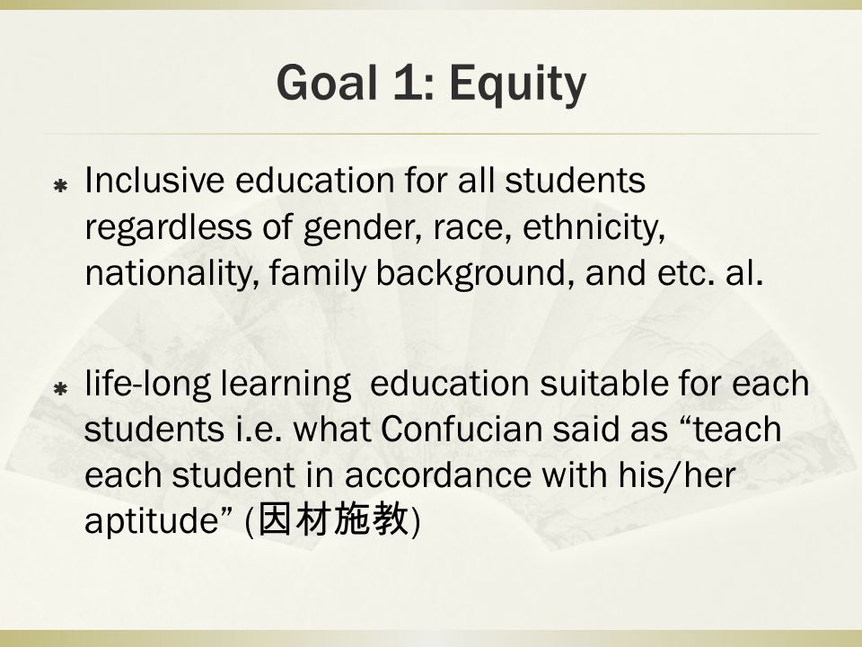 Goal 1: Equity Inclusive education for all students regardless of gender, race, ethnicity, nationality, family background, and etc. al. life-long lear