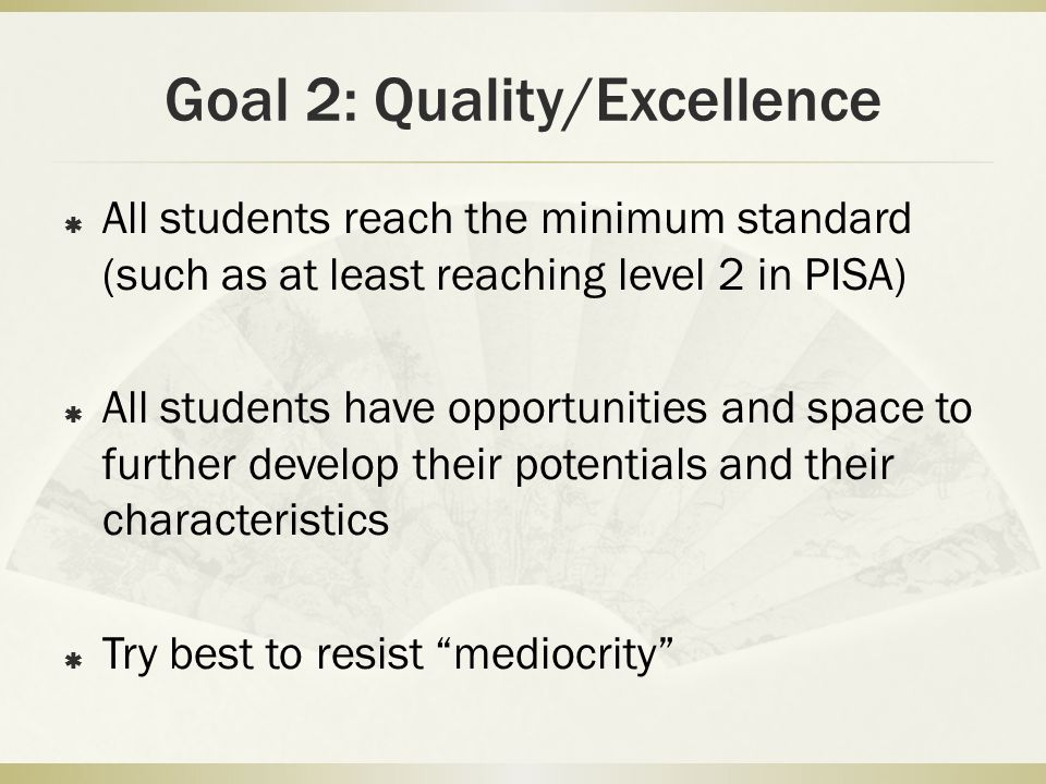 Goal 2: Quality/Excellence All students reach the minimum standard (such as at least reaching level 2 in PISA) All students have opportunities and spa