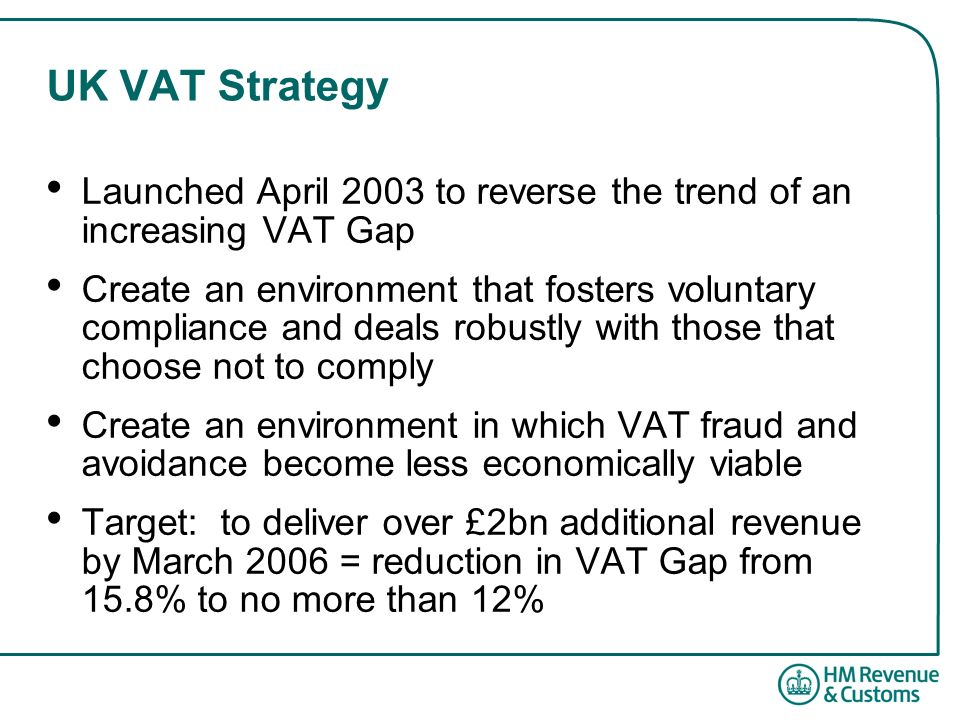 UK VAT Strategy Launched April 2003 to reverse the trend of an increasing VAT Gap Create an environment that fosters voluntary compliance and deals robustly with those that choose not to comply Create an environment in which VAT fraud and avoidance become less economically viable Target: to deliver over £2bn additional revenue by March 2006 = reduction in VAT Gap from 15.8% to no more than 12%