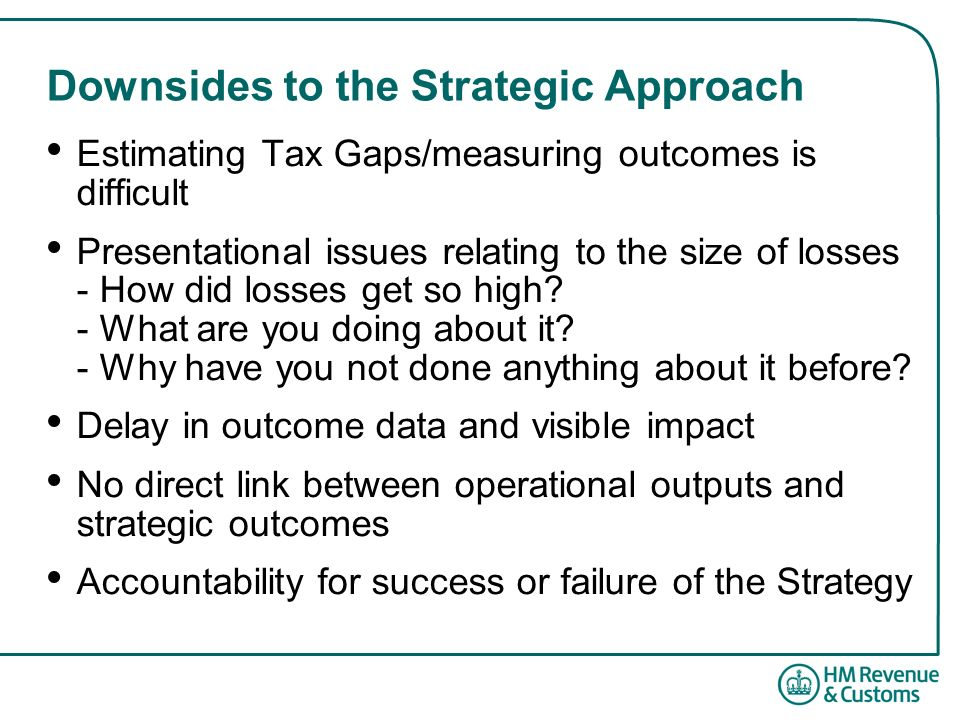 Downsides to the Strategic Approach Estimating Tax Gaps/measuring outcomes is difficult Presentational issues relating to the size of losses - How did losses get so high.