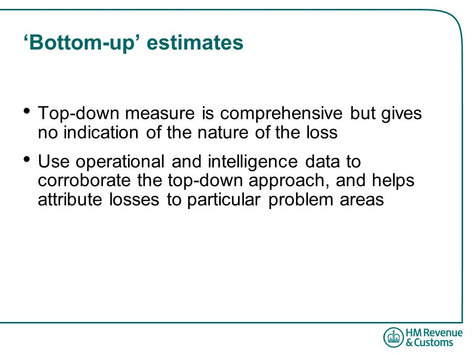 Bottom-up estimates Top-down measure is comprehensive but gives no indication of the nature of the loss Use operational and intelligence data to corroborate the top-down approach, and helps attribute losses to particular problem areas