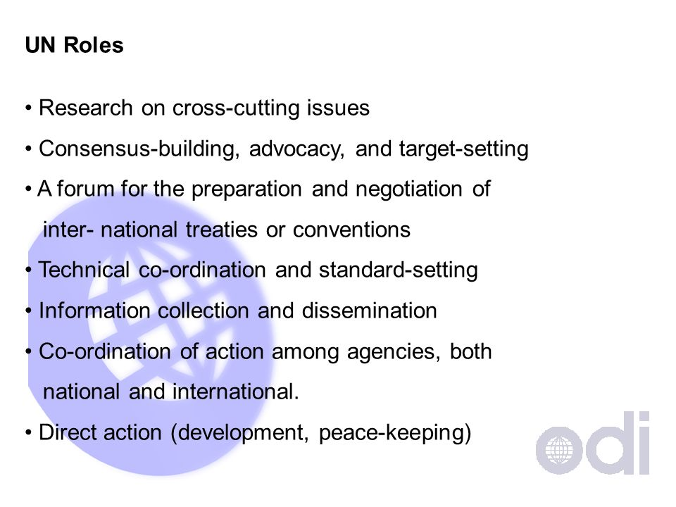 UN Roles Research on cross-cutting issues Consensus-building, advocacy, and target-setting A forum for the preparation and negotiation of inter- national treaties or conventions Technical co-ordination and standard-setting Information collection and dissemination Co-ordination of action among agencies, both national and international.