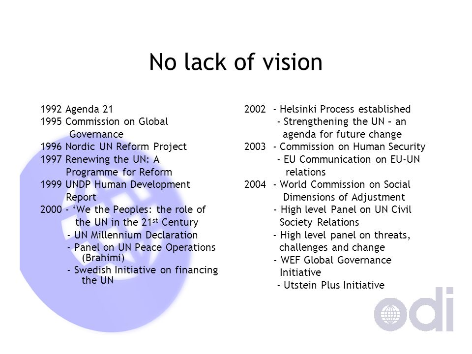 No lack of vision 1992 Agenda 21 1995 Commission on Global Governance 1996 Nordic UN Reform Project 1997 Renewing the UN: A Programme for Reform 1999 UNDP Human Development Report 2000 - We the Peoples: the role of the UN in the 21 st Century - UN Millennium Declaration - Panel on UN Peace Operations (Brahimi) - Swedish Initiative on financing the UN 2002 - Helsinki Process established - Strengthening the UN – an agenda for future change 2003 - Commission on Human Security - EU Communication on EU-UN relations 2004 - World Commission on Social Dimensions of Adjustment - High level Panel on UN Civil Society Relations - High level panel on threats, challenges and change - WEF Global Governance Initiative - Utstein Plus Initiative