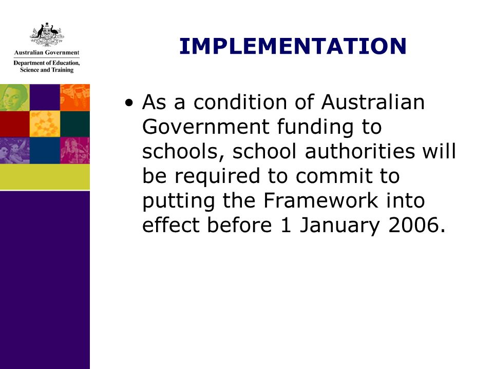 IMPLEMENTATION As a condition of Australian Government funding to schools, school authorities will be required to commit to putting the Framework into effect before 1 January 2006.