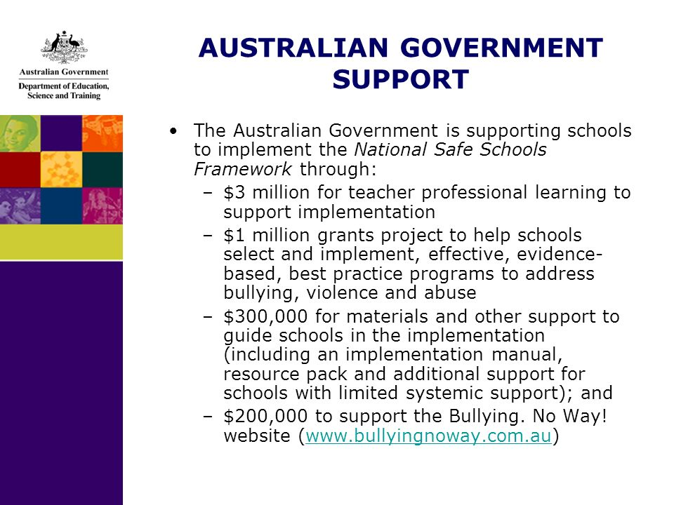 AUSTRALIAN GOVERNMENT SUPPORT The Australian Government is supporting schools to implement the National Safe Schools Framework through: –$3 million for teacher professional learning to support implementation –$1 million grants project to help schools select and implement, effective, evidence- based, best practice programs to address bullying, violence and abuse –$300,000 for materials and other support to guide schools in the implementation (including an implementation manual, resource pack and additional support for schools with limited systemic support); and –$200,000 to support the Bullying.
