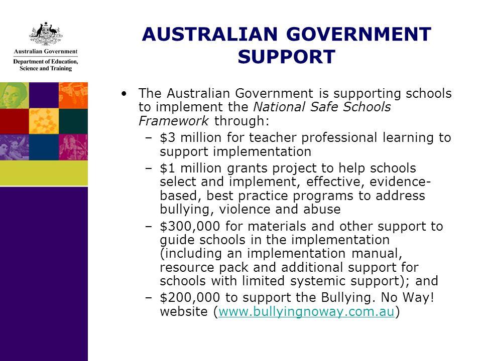 AUSTRALIAN GOVERNMENT SUPPORT The Australian Government is supporting schools to implement the National Safe Schools Framework through: –$3 million fo
