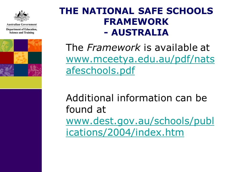 THE NATIONAL SAFE SCHOOLS FRAMEWORK - AUSTRALIA The Framework is available at   afeschools.pdf   afeschools.pdf Additional information can be found at   ications/2004/index.htm   ications/2004/index.htm