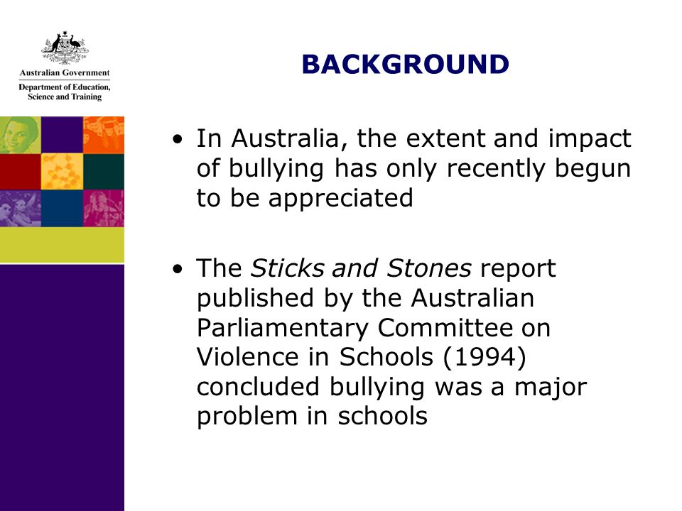 BACKGROUND In Australia, the extent and impact of bullying has only recently begun to be appreciated The Sticks and Stones report published by the Aus