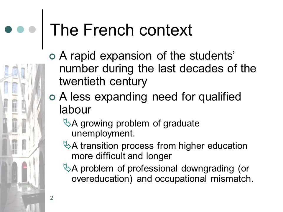 2 The French context A rapid expansion of the students number during the last decades of the twentieth century A less expanding need for qualified labour A growing problem of graduate unemployment.