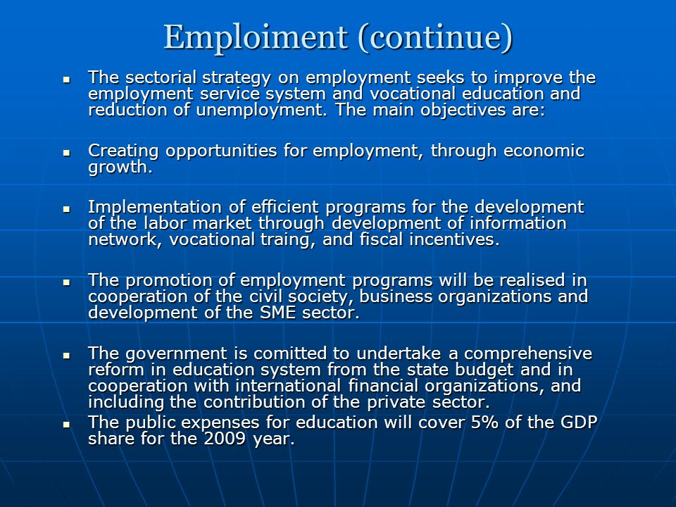 Emploiment (continue) The sectorial strategy on employment seeks to improve the employment service system and vocational education and reduction of unemployment.