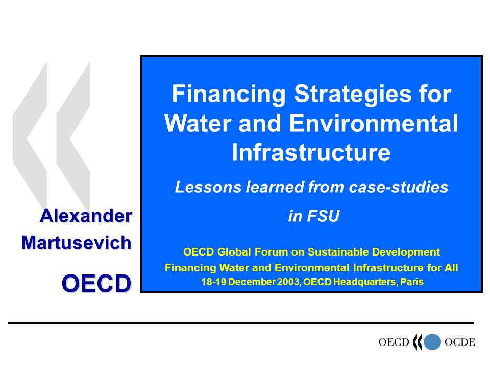 Financing Strategies for Water and Environmental Infrastructure Lessons learned from case-studies in FSU OECD Global Forum on Sustainable Development Financing Water and Environmental Infrastructure for All December 2003, OECD Headquarters, Paris AlexanderMartusevichOECD