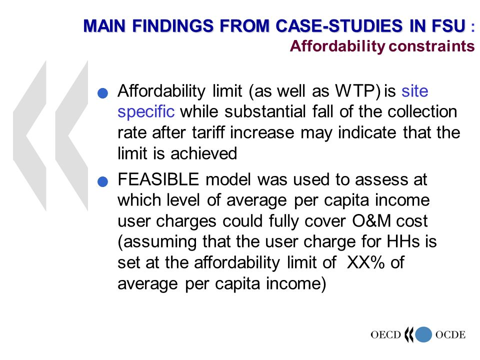 Affordability limit (as well as WTP) is site specific while substantial fall of the collection rate after tariff increase may indicate that the limit is achieved FEASIBLE model was used to assess at which level of average per capita income user charges could fully cover O&M cost (assuming that the user charge for HHs is set at the affordability limit of XX% of average per capita income) MAIN FINDINGS FROM CASE-STUDIES IN FSU MAIN FINDINGS FROM CASE-STUDIES IN FSU : Affordability constraints
