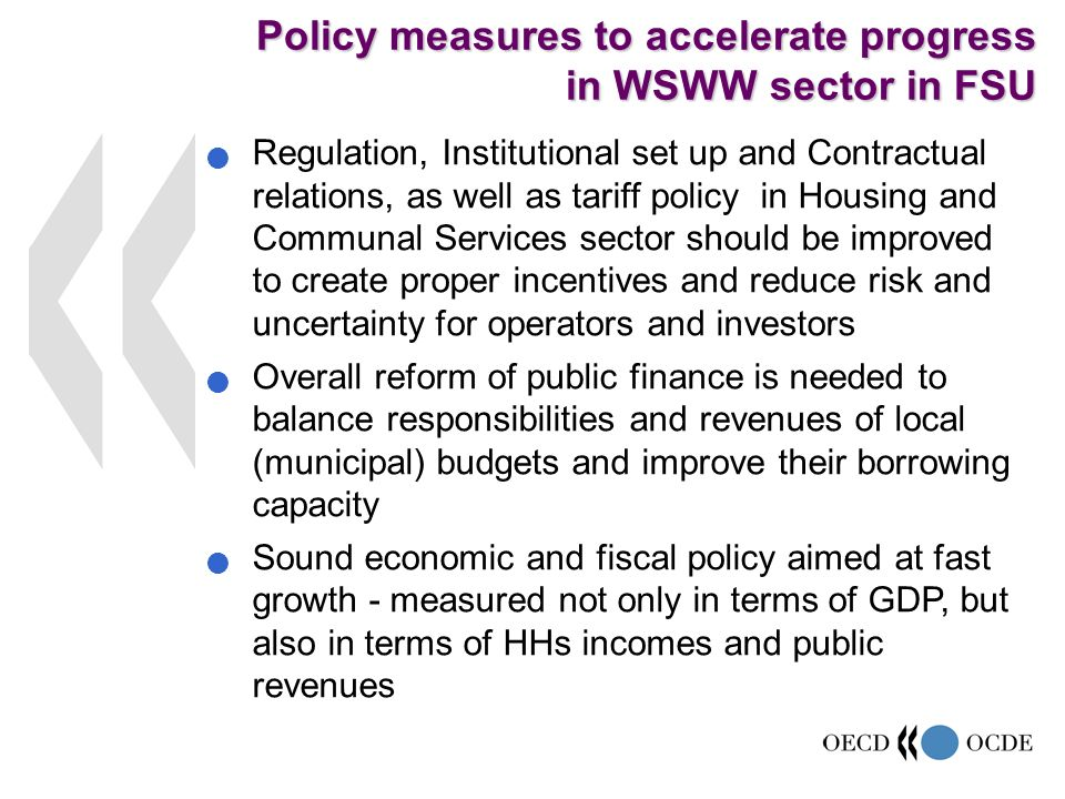 Regulation, Institutional set up and Contractual relations, as well as tariff policy in Housing and Communal Services sector should be improved to create proper incentives and reduce risk and uncertainty for operators and investors Overall reform of public finance is needed to balance responsibilities and revenues of local (municipal) budgets and improve their borrowing capacity Sound economic and fiscal policy aimed at fast growth - measured not only in terms of GDP, but also in terms of HHs incomes and public revenues Policy measures to accelerate progress in WSWW sector in FSU