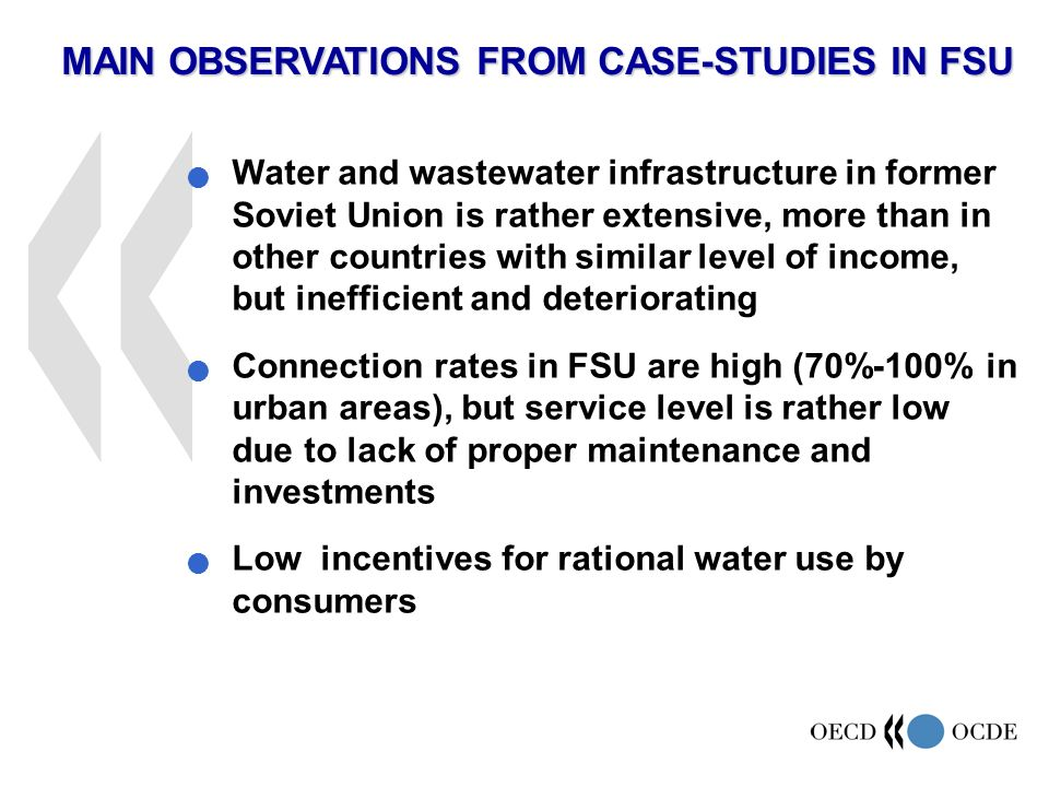 MAIN OBSERVATIONS FROM CASE-STUDIES IN FSU Water and wastewater infrastructure in former Soviet Union is rather extensive, more than in other countries with similar level of income, but inefficient and deteriorating Connection rates in FSU are high (70%-100% in urban areas), but service level is rather low due to lack of proper maintenance and investments Low incentives for rational water use by consumers