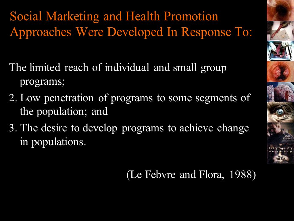 Social Marketing in Tobacco Control Social Marketing can achieve: –Agenda Setting –Increasing the salience of tobacco control issues –Facilitating acceptance of tobacco control policy initiatives to achieve structural change –Behaviour change –Increased preparedness to quit –Prompting quit action –Prompting supportive action for quitters –Providing reinforcement for ex-smokers and never smokers.