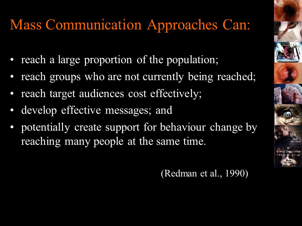 Mass Communication Approaches Can: reach a large proportion of the population; reach groups who are not currently being reached; reach target audience