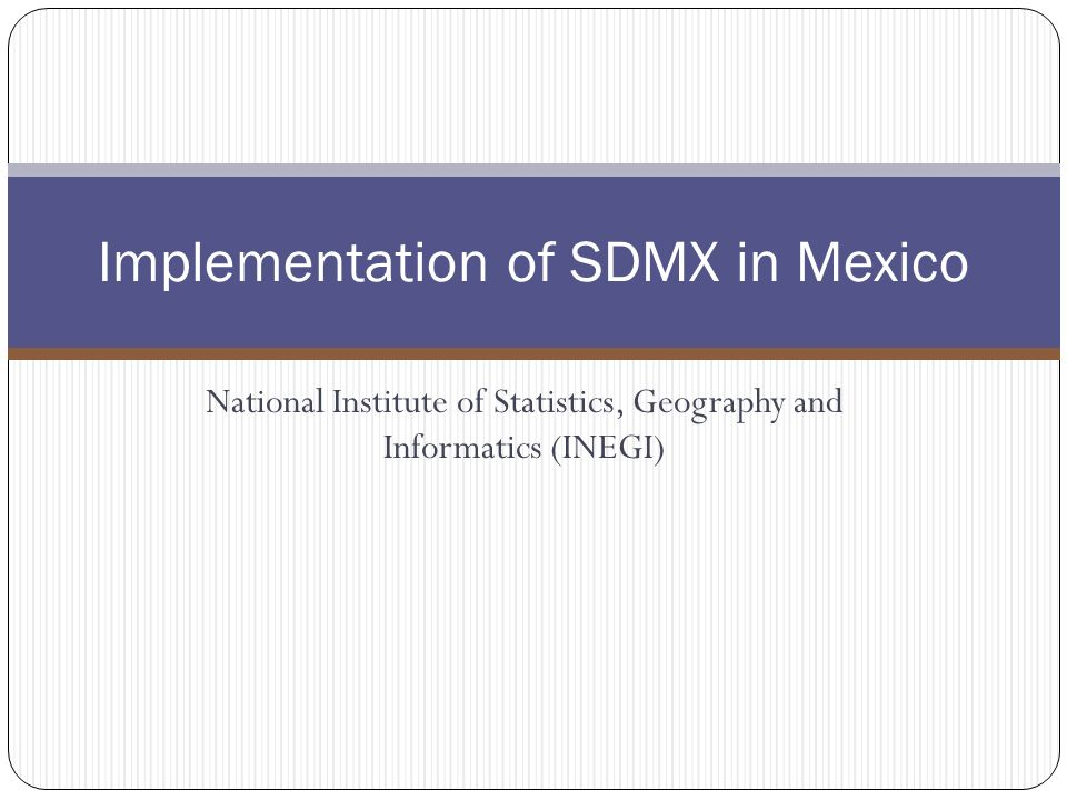 National Institute of Statistics, Geography and Informatics (INEGI) Implementation of SDMX in Mexico