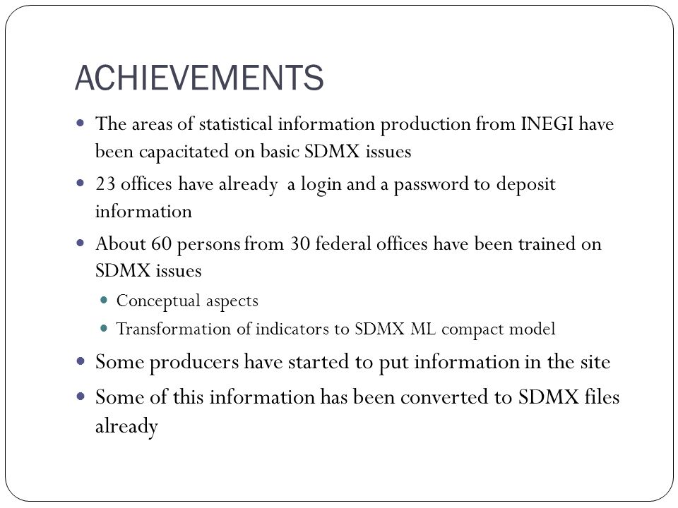 ACHIEVEMENTS The areas of statistical information production from INEGI have been capacitated on basic SDMX issues 23 offices have already a login and a password to deposit information About 60 persons from 30 federal offices have been trained on SDMX issues Conceptual aspects Transformation of indicators to SDMX ML compact model Some producers have started to put information in the site Some of this information has been converted to SDMX files already
