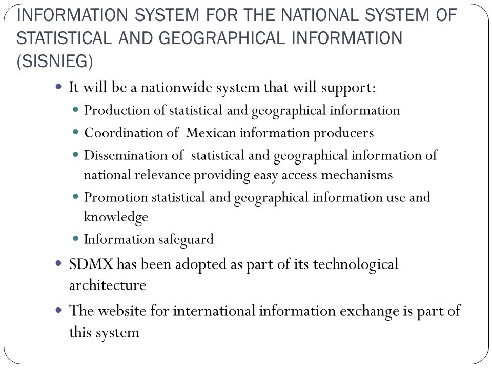 INFORMATION SYSTEM FOR THE NATIONAL SYSTEM OF STATISTICAL AND GEOGRAPHICAL INFORMATION (SISNIEG) It will be a nationwide system that will support: Production of statistical and geographical information Coordination of Mexican information producers Dissemination of statistical and geographical information of national relevance providing easy access mechanisms Promotion statistical and geographical information use and knowledge Information safeguard SDMX has been adopted as part of its technological architecture The website for international information exchange is part of this system