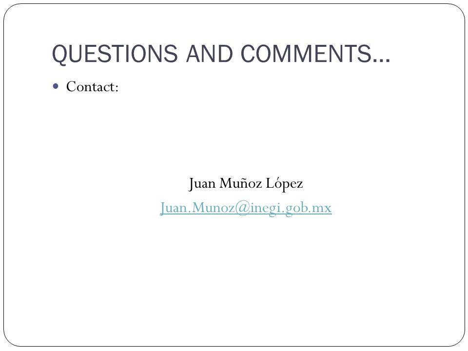 QUESTIONS AND COMMENTS… Contact: Juan Muñoz López Juan.Munoz@inegi.gob.mx