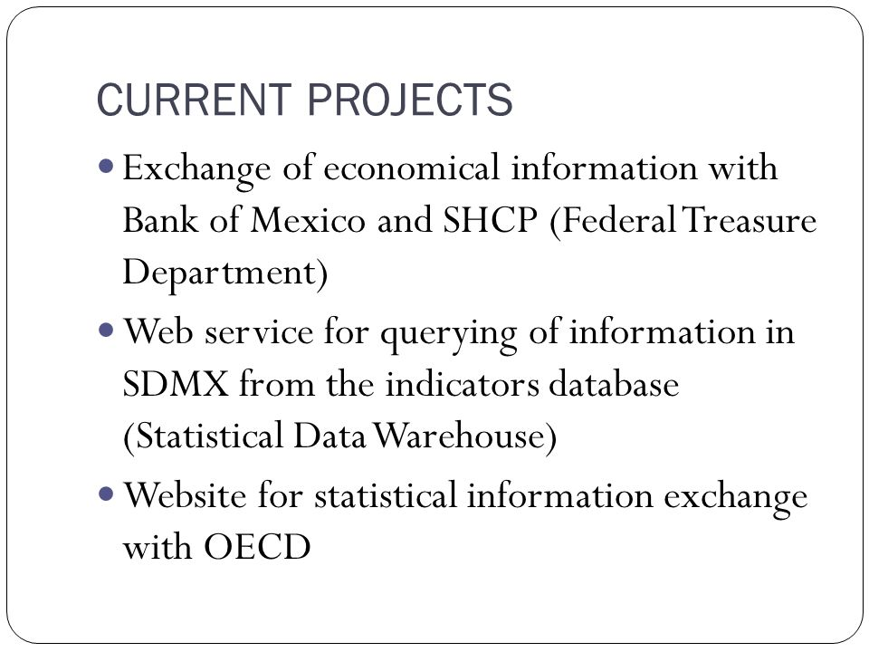 CURRENT PROJECTS Exchange of economical information with Bank of Mexico and SHCP (Federal Treasure Department) Web service for querying of information in SDMX from the indicators database (Statistical Data Warehouse) Website for statistical information exchange with OECD