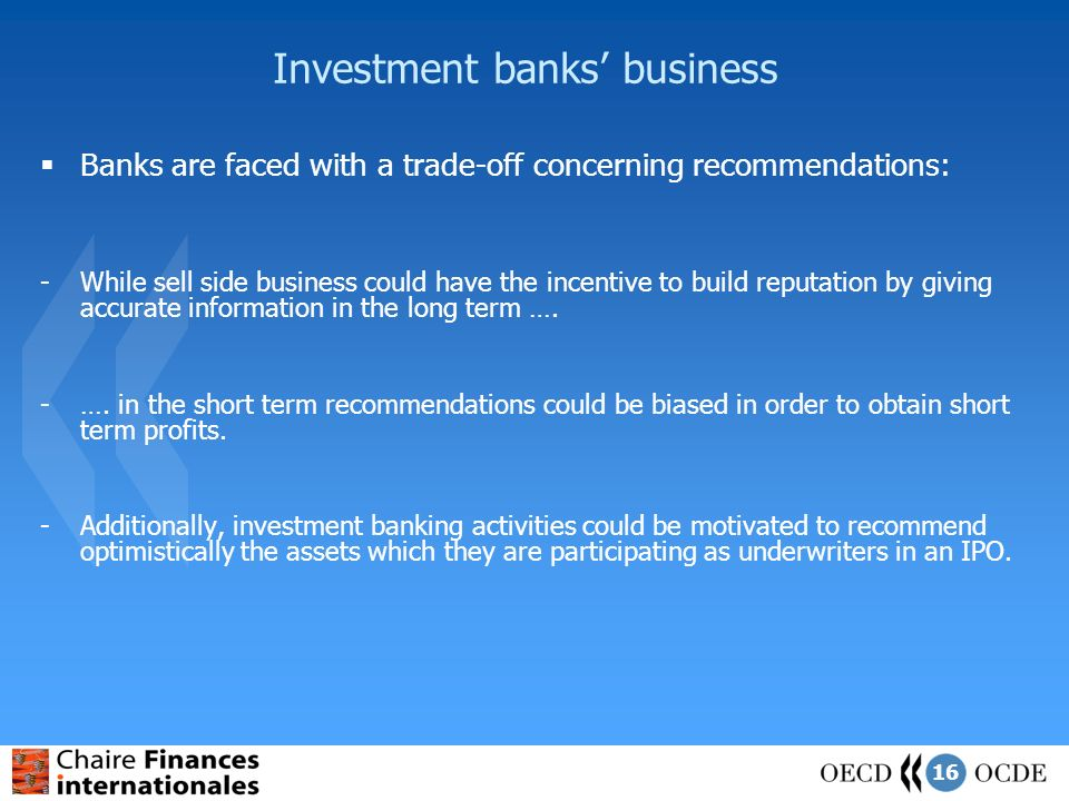16 Investment banks business Banks are faced with a trade-off concerning recommendations: -While sell side business could have the incentive to build