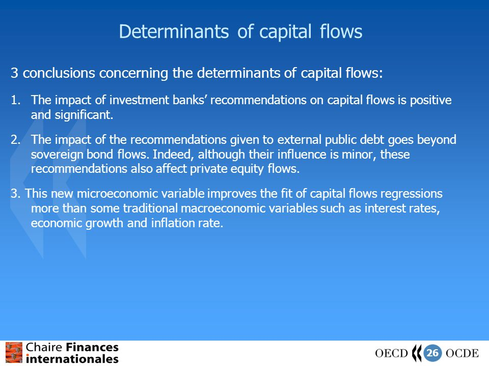 26 Determinants of capital flows 3 conclusions concerning the determinants of capital flows: 1.The impact of investment banks recommendations on capital flows is positive and significant.