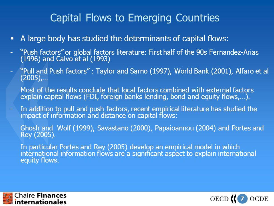7 Capital Flows to Emerging Countries A large body has studied the determinants of capital flows: -Push factors or global factors literature: First half of the 90s Fernandez-Arias (1996) and Calvo et al (1993) -Pull and Push factors : Taylor and Sarno (1997), World Bank (2001), Alfaro et al (2005),… Most of the results conclude that local factors combined with external factors explain capital flows (FDI, foreign banks lending, bond and equity flows,…).