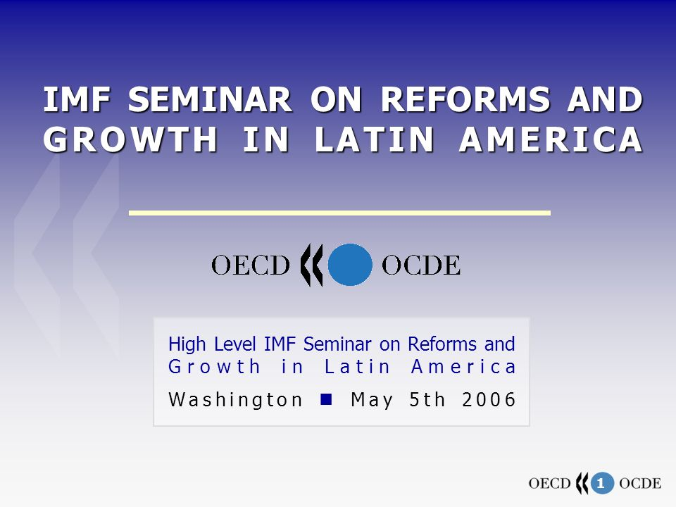 1 IMF SEMINAR ON REFORMS AND GROWTH IN LATIN AMERICA High Level IMF Seminar on Reforms and Growth in Latin America Washington May 5th 2006
