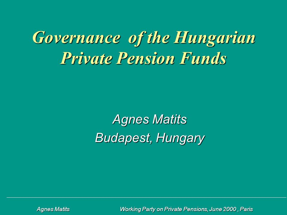 Agnes Matits Working Party on Private Pensions, June 2000, Paris Agnes Matits Working Party on Private Pensions, June 2000, Paris Governance of the Hungarian Private Pension Funds Agnes Matits Budapest, Hungary