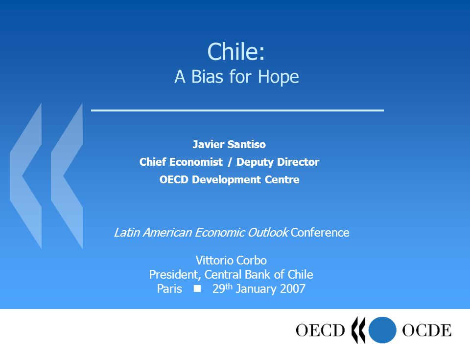 Chile: A Bias for Hope Javier Santiso Chief Economist / Deputy Director OECD Development Centre Latin American Economic Outlook Conference Vittorio Corbo President, Central Bank of Chile Paris 29 th January 2007