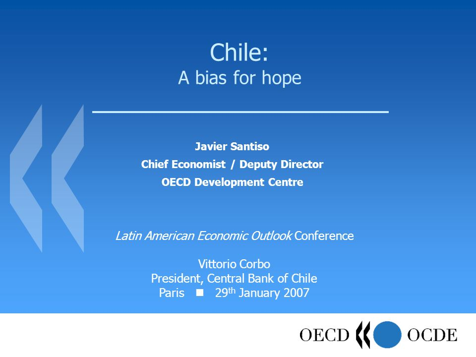 Chile: A bias for hope Javier Santiso Chief Economist / Deputy Director OECD Development Centre Latin American Economic Outlook Conference Vittorio Co