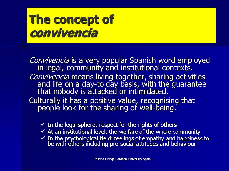 Rosario Ortega.Cordoba University.Spain The concept of convivencia Convivencia is a very popular Spanish word employed in legal, community and institutional contexts.