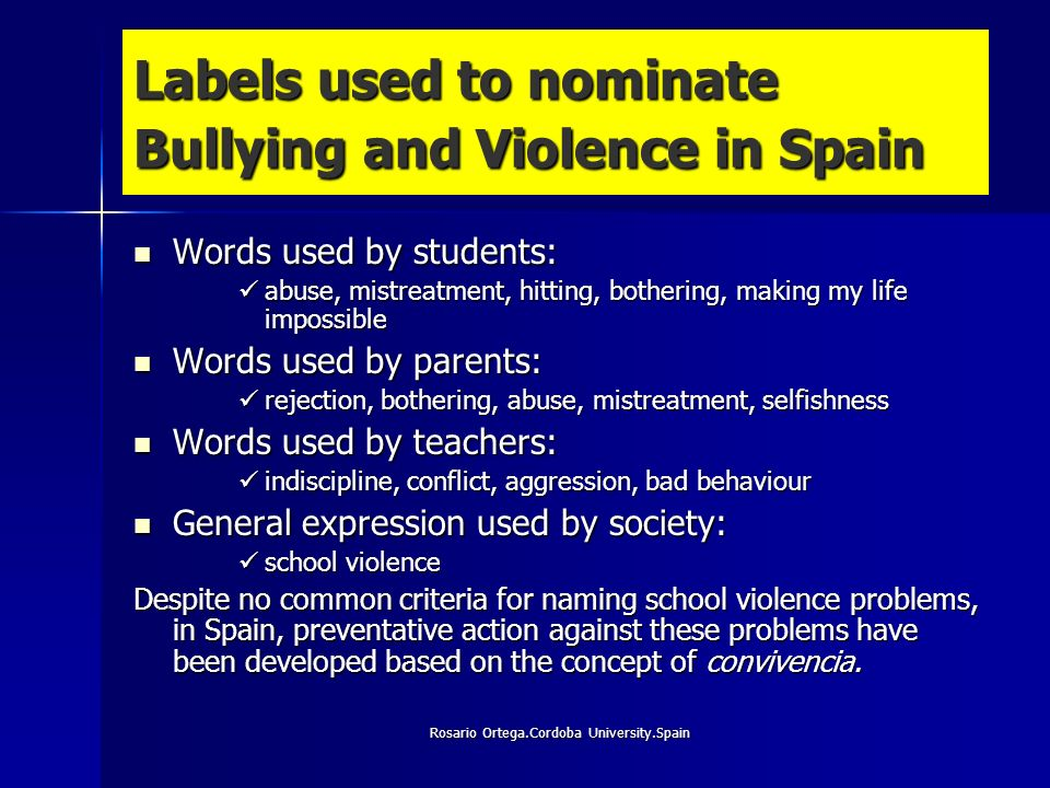 Rosario Ortega.Cordoba University.Spain Labels used to nominate Bullying and Violence in Spain Words used by students: Words used by students: abuse, mistreatment, hitting, bothering, making my life impossible abuse, mistreatment, hitting, bothering, making my life impossible Words used by parents: Words used by parents: rejection, bothering, abuse, mistreatment, selfishness rejection, bothering, abuse, mistreatment, selfishness Words used by teachers: Words used by teachers: indiscipline, conflict, aggression, bad behaviour indiscipline, conflict, aggression, bad behaviour General expression used by society: General expression used by society: school violence school violence Despite no common criteria for naming school violence problems, in Spain, preventative action against these problems have been developed based on the concept of convivencia.
