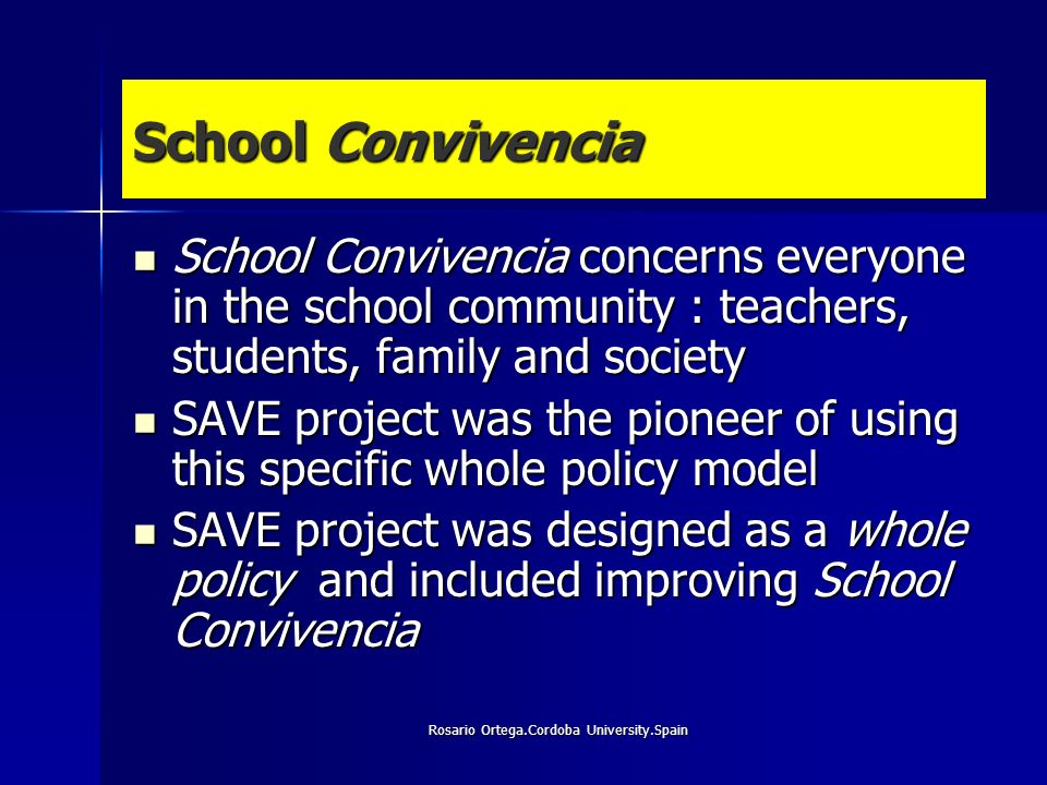 Rosario Ortega.Cordoba University.Spain School Convivencia School Convivencia concerns everyone in the school community : teachers, students, family and society School Convivencia concerns everyone in the school community : teachers, students, family and society SAVE project was the pioneer of using this specific whole policy model SAVE project was the pioneer of using this specific whole policy model SAVE project was designed as a whole policy and included improving School Convivencia SAVE project was designed as a whole policy and included improving School Convivencia