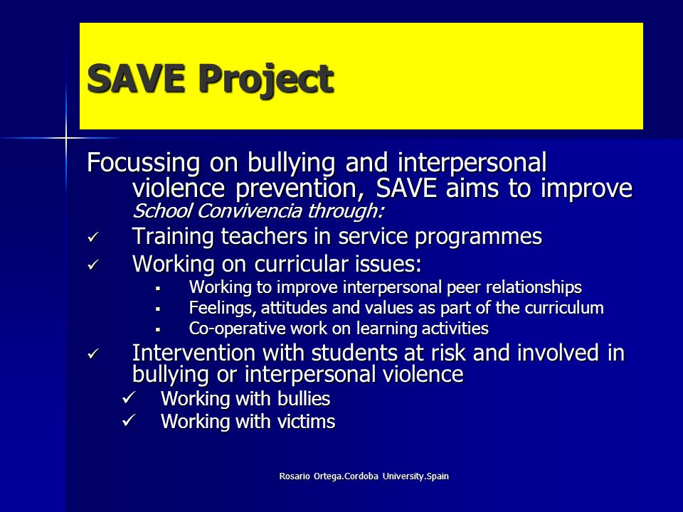 Rosario Ortega.Cordoba University.Spain SAVE Project Focussing on bullying and interpersonal violence prevention, SAVE aims to improve School Convivencia through: Training teachers in service programmes Training teachers in service programmes Working on curricular issues: Working on curricular issues: Working to improve interpersonal peer relationships Working to improve interpersonal peer relationships Feelings, attitudes and values as part of the curriculum Feelings, attitudes and values as part of the curriculum Co-operative work on learning activities Co-operative work on learning activities Intervention with students at risk and involved in bullying or interpersonal violence Intervention with students at risk and involved in bullying or interpersonal violence Working with bullies Working with bullies Working with victims Working with victims