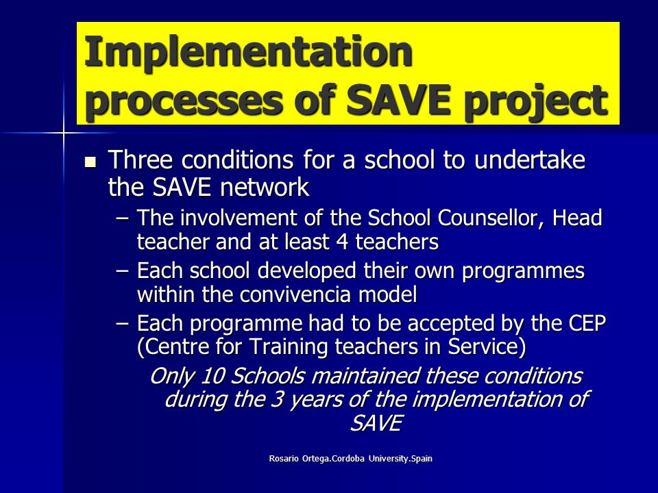 Rosario Ortega.Cordoba University.Spain Implementation processes of SAVE project Three conditions for a school to undertake the SAVE network Three conditions for a school to undertake the SAVE network –The involvement of the School Counsellor, Head teacher and at least 4 teachers –Each school developed their own programmes within the convivencia model –Each programme had to be accepted by the CEP (Centre for Training teachers in Service) Only 10 Schools maintained these conditions during the 3 years of the implementation of SAVE