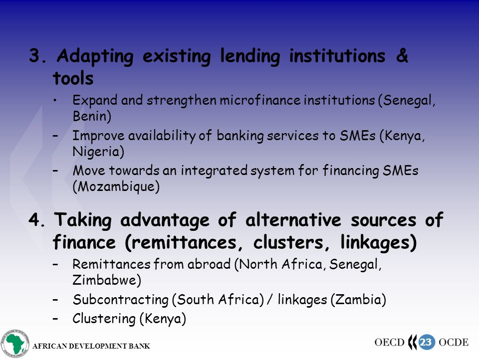 23 AFRICAN DEVELOPMENT BANK 3. Adapting existing lending institutions & tools Expand and strengthen microfinance institutions (Senegal, Benin) –Improv