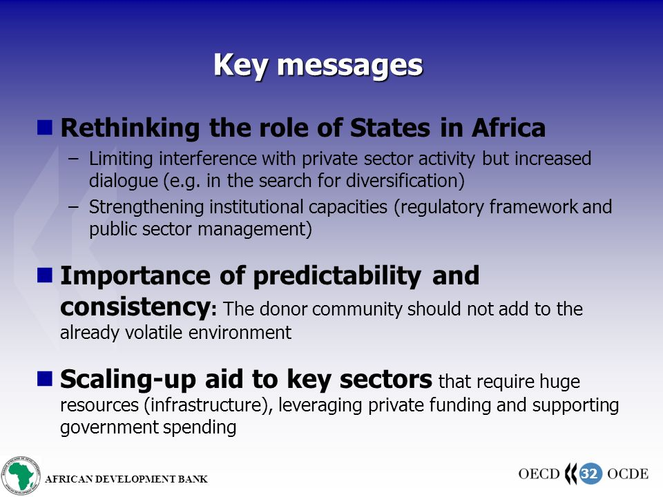 32 AFRICAN DEVELOPMENT BANK Key messages Rethinking the role of States in Africa –Limiting interference with private sector activity but increased dialogue (e.g.