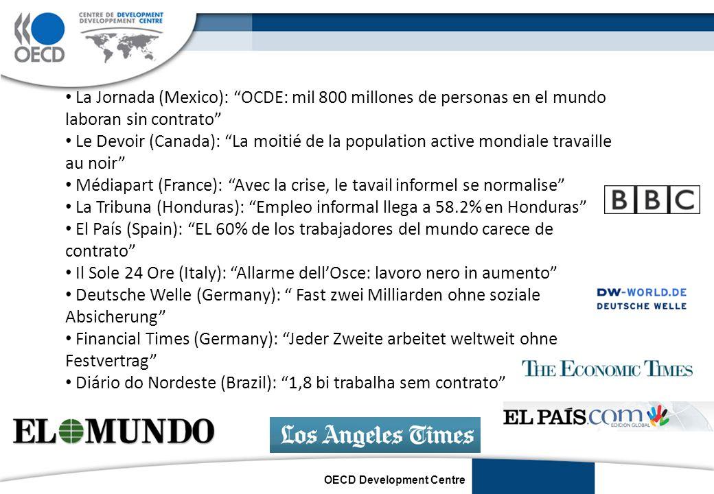 OECD Development Centre La Jornada (Mexico): OCDE: mil 800 millones de personas en el mundo laboran sin contrato Le Devoir (Canada): La moitié de la population active mondiale travaille au noir Médiapart (France): Avec la crise, le tavail informel se normalise La Tribuna (Honduras): Empleo informal llega a 58.2% en Honduras El País (Spain): EL 60% de los trabajadores del mundo carece de contrato Il Sole 24 Ore (Italy): Allarme dellOsce: lavoro nero in aumento Deutsche Welle (Germany): Fast zwei Milliarden ohne soziale Absicherung Financial Times (Germany): Jeder Zweite arbeitet weltweit ohne Festvertrag Diário do Nordeste (Brazil): 1,8 bi trabalha sem contrato