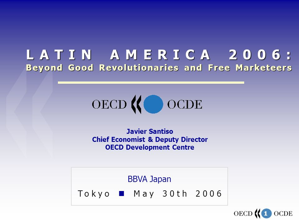 1 BBVA Japan Tokyo May 30th 2006 Javier Santiso Chief Economist & Deputy Director OECD Development Centre LATIN AMERICA 2006: Beyond Good Revolutionaries and Free Marketeers