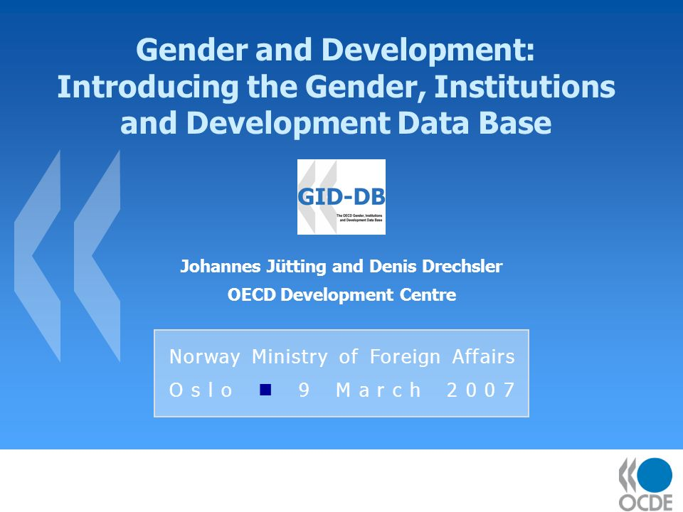 Gender and Development: Introducing the Gender, Institutions and Development Data Base Johannes Jütting and Denis Drechsler OECD Development Centre Norway Ministry of Foreign Affairs Oslo 9 March 2007