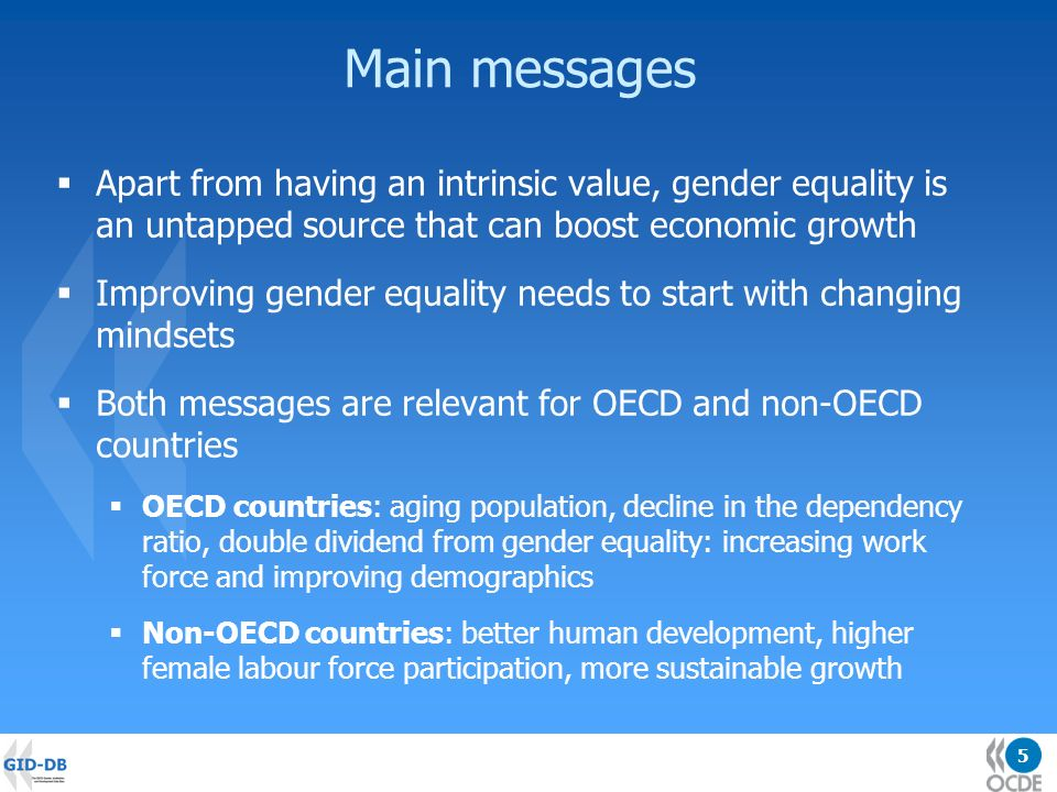5 Main messages Apart from having an intrinsic value, gender equality is an untapped source that can boost economic growth Improving gender equality needs to start with changing mindsets Both messages are relevant for OECD and non-OECD countries OECD countries: aging population, decline in the dependency ratio, double dividend from gender equality: increasing work force and improving demographics Non-OECD countries: better human development, higher female labour force participation, more sustainable growth
