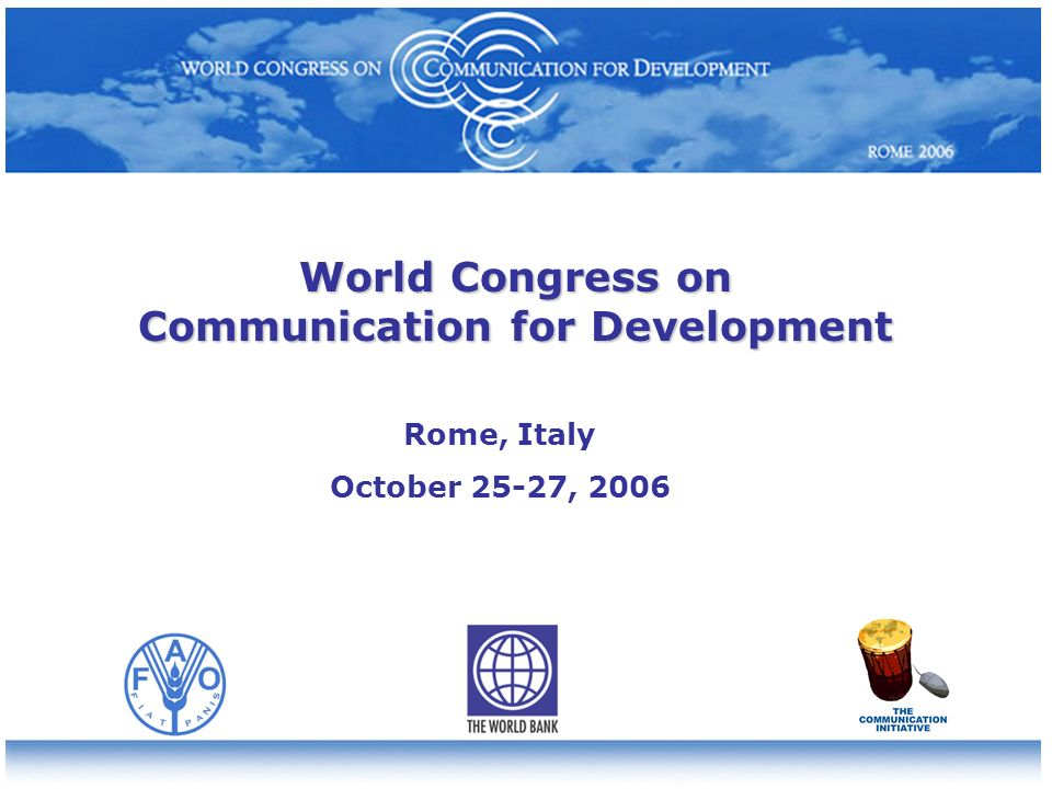 World Congress on Communication for Development Rome, Italy October 25-27, 2006