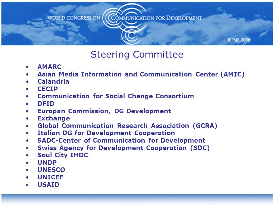 Steering Committee AMARC Asian Media Information and Communication Center (AMIC) Calandria CECIP Communication for Social Change Consortium DFID Europan Commission, DG Development Exchange Global Communication Research Association (GCRA) Italian DG for Development Cooperation SADC-Center of Communication for Development Swiss Agency for Development Cooperation (SDC) Soul City IHDC UNDP UNESCO UNICEF USAID