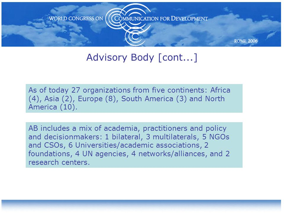 Advisory Body [cont...] AB includes a mix of academia, practitioners and policy and decisionmakers: 1 bilateral, 3 multilaterals, 5 NGOs and CSOs, 6 Universities/academic associations, 2 foundations, 4 UN agencies, 4 networks/alliances, and 2 research centers.