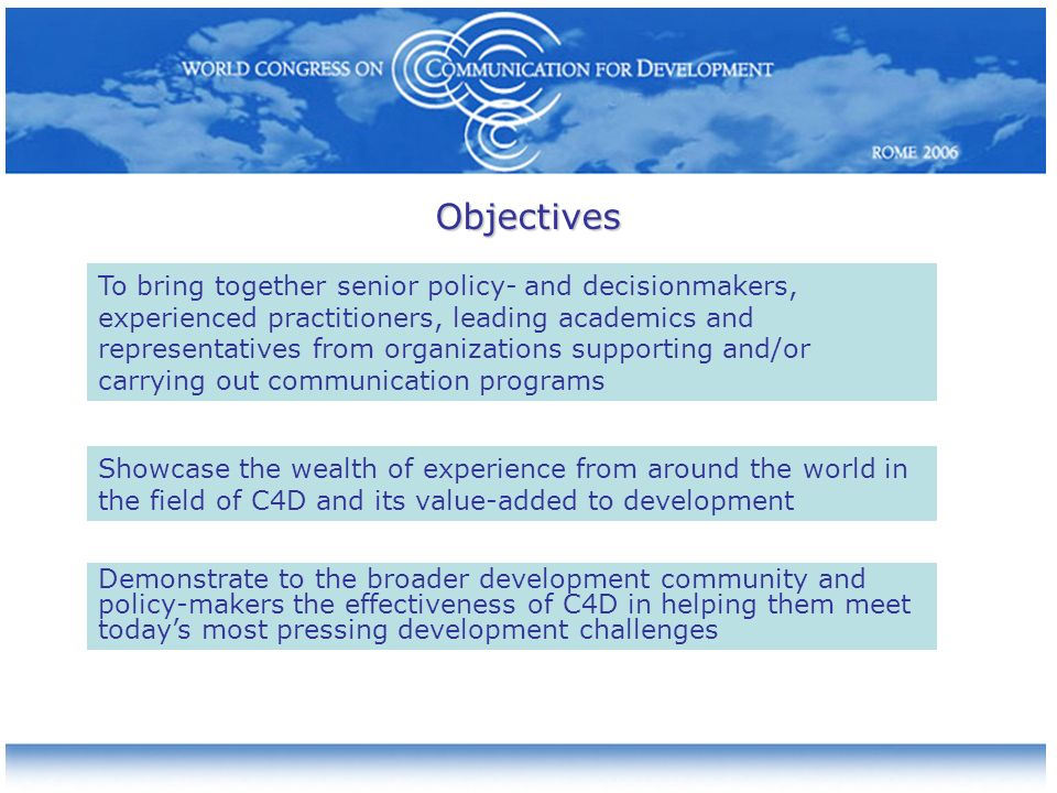 Objectives Showcase the wealth of experience from around the world in the field of C4D and its value-added to development To bring together senior policy- and decisionmakers, experienced practitioners, leading academics and representatives from organizations supporting and/or carrying out communication programs Demonstrate to the broader development community and policy-makers the effectiveness of C4D in helping them meet todays most pressing development challenges