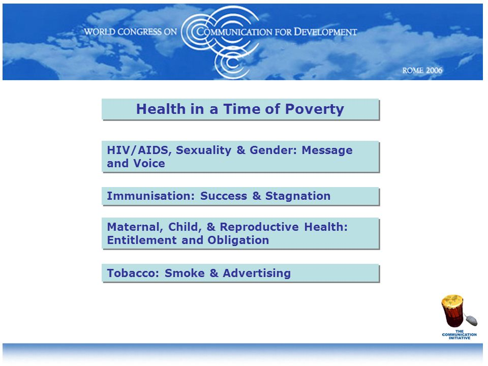 Health in a Time of Poverty HIV/AIDS, Sexuality & Gender: Message and Voice Maternal, Child, & Reproductive Health: Entitlement and Obligation Immunisation: Success & Stagnation Tobacco: Smoke & Advertising
