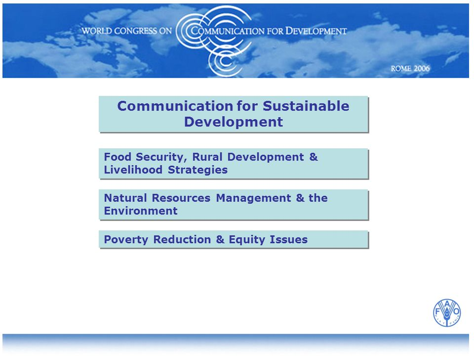 Natural Resources Management & the Environment Communication for Sustainable Development Food Security, Rural Development & Livelihood Strategies Poverty Reduction & Equity Issues