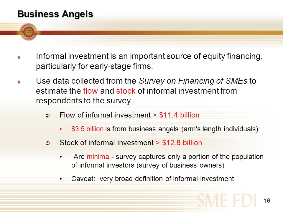 16 Business Angels Informal investment is an important source of equity financing, particularly for early-stage firms. Use data collected from the Sur